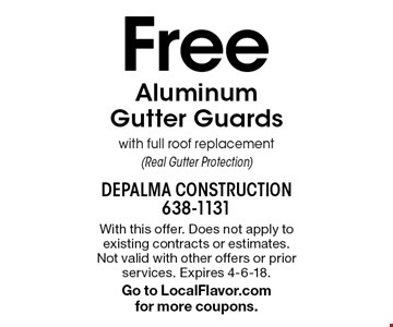 Free Aluminum Gutter Guards with full roof replacement (Real Gutter Protection). With this offer. Does not apply to existing contracts or estimates. Not valid with other offers or prior services. Expires 4-6-18. Go to LocalFlavor.com for more coupons.