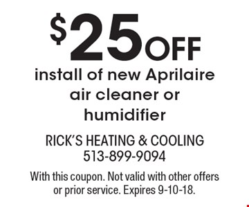 $25 Off install of new Aprilaire air cleaner or humidifier. With this coupon. Not valid with other offers or prior service. Expires 9-10-18.