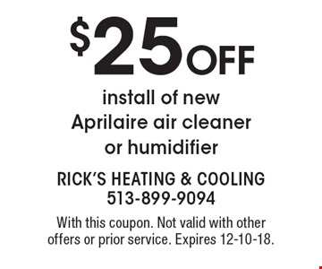 $25 Off install of new Aprilaire air cleaner or humidifier. With this coupon. Not valid with other offers or prior service. Expires 12-10-18.