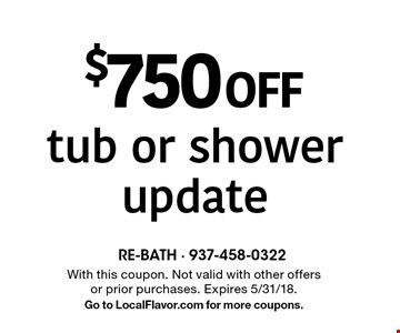 $750 off tub or shower update. With this coupon. Not valid with other offers or prior purchases. Expires 5/31/18. Go to LocalFlavor.com for more coupons.