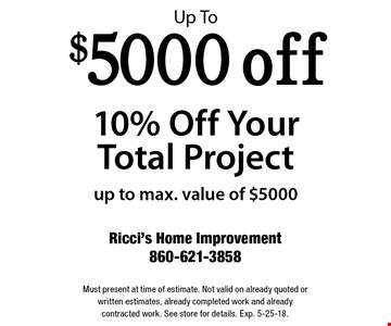 Up To $5000 off 10% Off Your Total Project. Up to max. value of $5000. Must present at time of estimate. Not valid on already quoted or written estimates, already completed work and already contracted work. See store for details. Exp. 5-25-18.