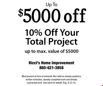 Up To $5000 off 10% Off Your Total Project. Up to max. value of $5000. Must present at time of estimate. Not valid on already quoted or written estimates, already completed work and already contracted work. See store for details. Exp. 8-31-18.