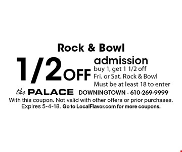 Rock & Bowl 1/2 Off admission. Buy 1, get 1 1/2 off. Fri. or Sat. Rock & Bowl. Must be at least 18 to enter. With this coupon. Not valid with other offers or prior purchases. Expires 5-4-18. Go to LocalFlavor.com for more coupons.
