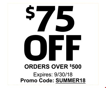 $75 OFF ORDERS OVER $500 - Expires: 9/30/18 Promo Code: SUMMER18