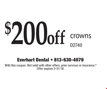 $200 off crowns - D2740. With this coupon. Not valid with other offers, prior services or insurance.* Offer expires 3-31-18.