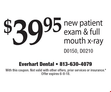$39.95 new patient exam & full mouth x-ray D0150, D0210. With this coupon. Not valid with other offers, prior services or insurance.* Offer expires 6-8-18.