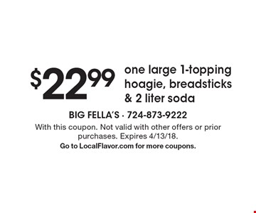 $22.99 one large 1-topping hoagie, breadsticks & 2 liter soda. With this coupon. Not valid with other offers or prior purchases. Expires 4/13/18. Go to LocalFlavor.com for more coupons.