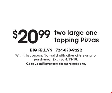 $20.99 two large one topping Pizzas . With this coupon. Not valid with other offers or prior purchases. Expires 4/13/18. Go to LocalFlavor.com for more coupons.