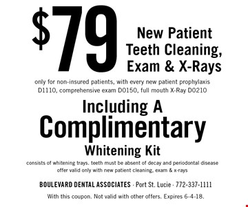 $79 New Patient Teeth Cleaning, Exam & X-Rays only for non-insured patients, with every new patient prophylaxis D1110, comprehensive exam D0150, full mouth X-Ray D0210 Including A ComplimentaryWhitening Kit consists of whitening trays. teeth must be absent of decay and periodontal disease offer valid only with new patient cleaning, exam & x-rays. With this coupon. Not valid with other offers. Expires 6-4-18.