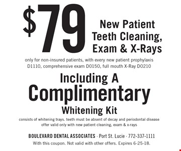 $79 New Patient Teeth Cleaning, Exam & X-Rays only for non-insured patients, with every new patient prophylaxis D1110, comprehensive exam D0150, full mouth X-Ray D0210 Including A ComplimentaryWhitening Kit consists of whitening trays. teeth must be absent of decay and periodontal disease offer valid only with new patient cleaning, exam & x-rays. With this coupon. Not valid with other offers. Expires 6-25-18.