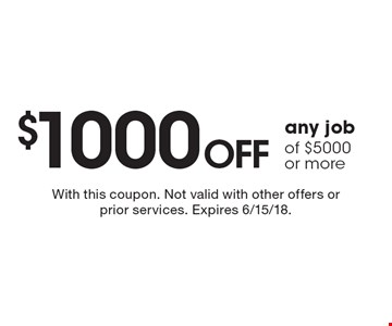 $1000 off any job of $5000 or more. With this coupon. Not valid with other offers or prior services. Expires 6/15/18.