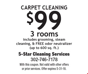 Carpet Cleaning $99 3 rooms includes grooming, steam cleaning, & FREE odor neutralizer (up to 600 sq. ft.). With this coupon. Not valid with other offers or prior services. Offer expires 5-31-18.