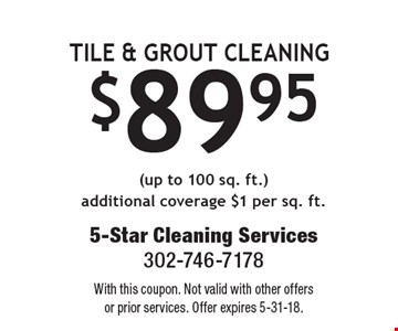 $89.95 TILE & GROUT CLEANING (up to 100 sq. ft.) additional coverage $1 per sq. ft. With this coupon. Not valid with other offers or prior services. Offer expires 5-31-18.