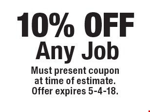 10% off any job. Must present coupon at time of estimate. Offer expires 5-4-18.