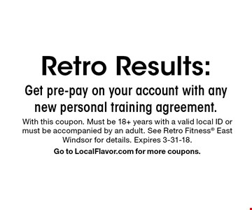 Retro Results: Get pre-pay on your account with any new personal training agreement. With this coupon. Must be 18+ years with a valid local ID or must be accompanied by an adult. See Retro Fitness East Windsor for details. Expires 3-31-18. Go to LocalFlavor.com for more coupons.