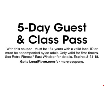 5-Day Guest & Class Pass. With this coupon. Must be 18+ years with a valid local ID or must be accompanied by an adult. Only valid for first-timers. See Retro Fitness East Windsor for details. Expires 3-31-18. Go to LocalFlavor.com for more coupons.