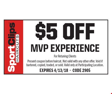 $5 Off MVP Experience. For Retuning Clients Present coupon before haircut. Not valid with any other offer. Void if bartered, copied, traded, or sold. Valid only at Participating Location. Expires 4/13/18 - Code 2905