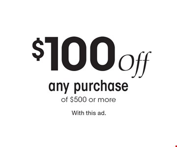 $100 Off any purchase of $500 or more. With this ad.