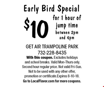 Early Bird Special $10 for 1 hour of jump time between 2pm and 4pm. With this coupon. Excludes holidays and school breaks. Valid Mon-Thurs only. Second hour regular price. Not valid Fri-Sun. Not to be used with any other offer, promotion or certificate.Expires 8-10-18. Go to LocalFlavor.com for more coupons.