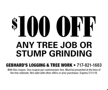 $100 OFF ANY TREE JOB OR STUMP GRINDING. With this coupon. One coupon per customer/per tree. Must be presented at the time of the free estimate. Not valid with other offers or prior purchases. Expires 5/11/18.