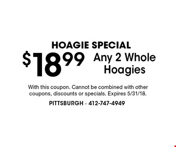 HOAGIE SPECIAL $18.99 Any 2 WholeHoagies. With this coupon. Cannot be combined with other coupons, discounts or specials. Expires 5/31/18.