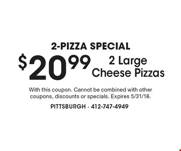 2-PIZZA SPECIAL $20.99 2 Large Cheese Pizzas. With this coupon. Cannot be combined with other coupons, discounts or specials. Expires 5/31/18.