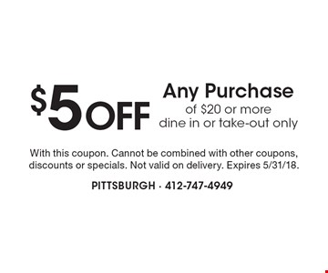 $5 Off Any Purchase of $20 or more. Dine in or take-out only. With this coupon. Cannot be combined with other coupons, discounts or specials. Not valid on delivery. Expires 5/31/18.