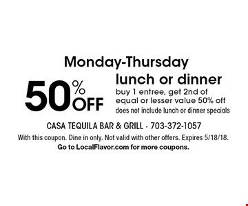 Monday-Thursday 50% OFF lunch or dinner buy 1 entree, get 2nd of equal or lesser value 50% off does not include lunch or dinner specials. With this coupon. Dine in only. Not valid with other offers. Expires 5/18/18.Go to LocalFlavor.com for more coupons.