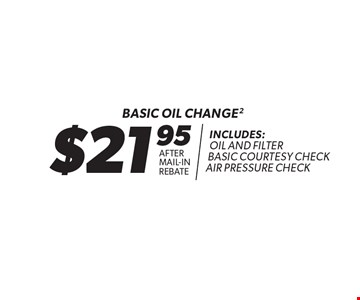 $21.95 Basic Oil Change After Mail-In Rebate. Includes: Oil And Filter Basic Courtesy Check Air Pressure Check.*Oil change includes up to 5 quarts of 5W30 conventional motor oil and standard oil filter. Additional disposal and shop supply fees may apply. Special oils and filters are available at an additional cost. Not valid with any other offers. Must present coupon at time of estimate. Offer valid on most cars and light trucks. Valid at participating locations only. Limited time offer. See center manager for complete details. Offer expires 5/31/18.