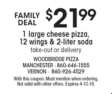 FAMILY DEAL. $21.99 1 large cheese pizza, 12 wings & 2-liter soda. Take-out or delivery. With this coupon. Must mention when ordering.  Not valid with other offers. Expires 4-13-18.