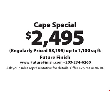 $2,495 Cape Special (Regularly Priced $3,195) Up to 1,100 sq ft. Ask your sales representative for details. Offer expires 4/30/18.