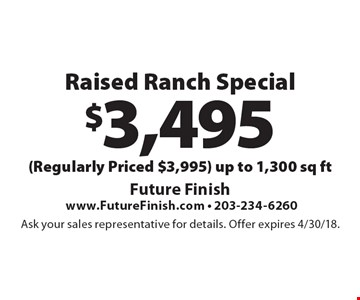 $3,495 Raised Ranch Special (Regularly Priced $3,995) Up to 1,300 sq ft. Ask your sales representative for details. Offer expires 4/30/18.