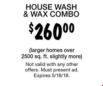 $260.00 HOUSE WASH & WAX COMBO. (larger homes over 2500 sq. ft. slightly more) Not valid with any other offers. Must present ad. Expires 5/18/18.