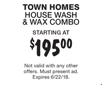 STARTING AT $195.00 TOWN HOMES HOUSE WASH & WAX COMBO. Not valid with any other offers. Must present ad. Expires 6/22/18.