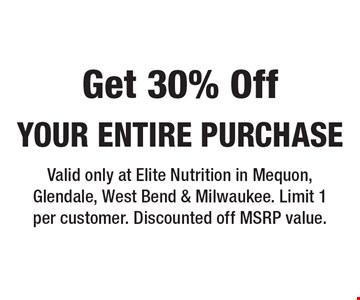 Get 30% Off your entire purchase. Valid only at Elite Nutrition in Mequon, Glendale, West Bend & Milwaukee. Limit 1 per customer. Discounted off MSRP value.