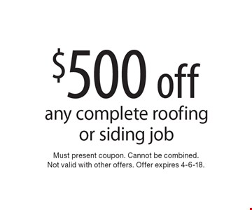 $500 off any complete roofing or siding job. Must present coupon. Cannot be combined. Not valid with other offers. Offer expires 4-6-18.