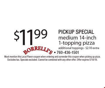 Pickup Special. $11.99 medium 14-inch 1-topping pizza. Additional toppings - $2.10 extra. Must mention this Local Flavor coupon when ordering and surrender this coupon when picking up pizza. Excludes tax. Specials excluded. Cannot be combined with any other offer. Offer expires 5/18/18.