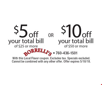 $10 off your total bill of $50 or more. $5 off your total bill of $25 or more. With this Local Flavor coupon. Excludes tax. Specials excluded. Cannot be combined with any other offer. Offer expires 5/18/18.