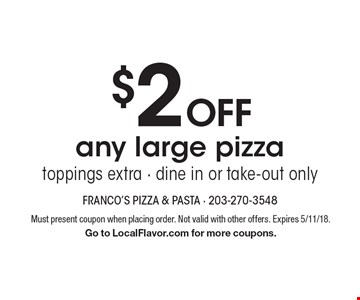 $2 Off any large pizza toppings extra - dine in or take-out only. Must present coupon when placing order. Not valid with other offers. Expires 5/11/18. Go to LocalFlavor.com for more coupons.