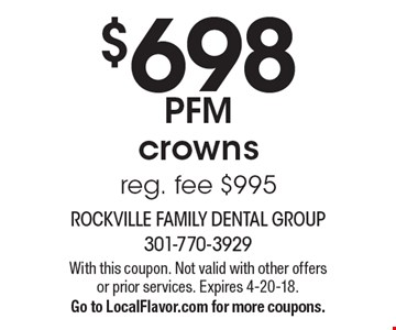 $698 PFM crowns. Reg. fee $995. With this coupon. Not valid with other offers or prior services. Expires 4-20-18. Go to LocalFlavor.com for more coupons.