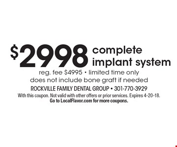 $2998 complete implant system. Reg. fee $4995 - limited time only. Does not include bone graft if needed . With this coupon. Not valid with other offers or prior services. Expires 4-20-18.Go to LocalFlavor.com for more coupons.
