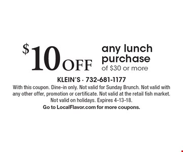 $10 Off any lunch purchase of $30 or more. With this coupon. Dine-in only. Not valid for Sunday Brunch. Not valid with any other offer, promotion or certificate. Not valid at the retail fish market. Not valid on holidays. Expires 4-13-18.Go to LocalFlavor.com for more coupons.