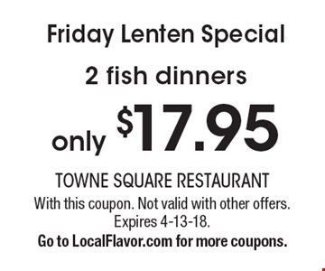 Friday Lenten Special only $17.95 2 fish dinners. With this coupon. Not valid with other offers. Expires 4-13-18.Go to LocalFlavor.com for more coupons.