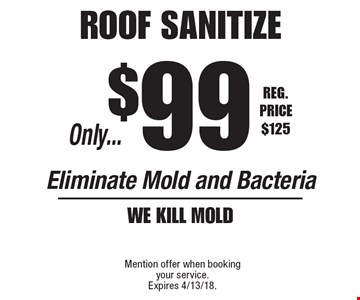Only $99 roof sanitize. Eliminate Mold and Bacteria. We kill mold. Reg. Price $125. Mention offer when booking your service. Expires 4/13/18.