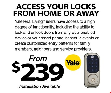 From $239 ACCESS YOUR LOCKS FROM HOME OR AWAY Yale Real Living users have access to a high degree of functionality, including the ability to lock and unlock doors from any web-enabled device or your smart phone, schedule events or create customized entry patterns for family members, neighbors and service providers. Installation Available.