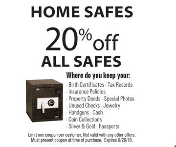 Home Safes 20%off All Safes Where do you keep your: - Birth Certificates - Tax Records- Insurance Policies- Property Deeds - Special Photos- Unused Checks - Jewelry- Handguns - Cash - Coin Collections- Silver & Gold - Passports. Limit one coupon per customer. Not valid with any other offers. Must present coupon at time of purchase.Expires 6/29/18.