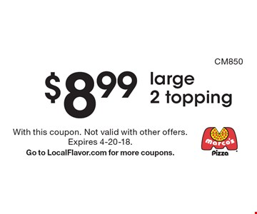 $8.99 large 2 topping. With this coupon. Not valid with other offers. Expires 4-20-18. Go to LocalFlavor.com for more coupons.