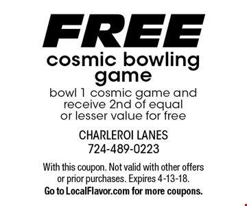 FREE cosmic bowling game bowl 1 cosmic game and receive 2nd of equal or lesser value for free. With this coupon. Not valid with other offers or prior purchases. Expires 4-13-18.Go to LocalFlavor.com for more coupons.