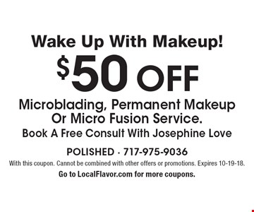 Wake Up With Makeup! $50 Off Microblading, Permanent Makeup Or Micro Fusion Service. Book A Free Consult With Josephine Love. With this coupon. Cannot be combined with other offers or promotions. Expires 10-19-18. Go to LocalFlavor.com for more coupons.