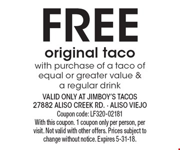 Free original taco with purchase of a taco of equal or greater value & a regular drink. Coupon code: LF320-02181. With this coupon. 1 coupon only per person, per visit. Not valid with other offers. Prices subject to change without notice. Expires 5-31-18.